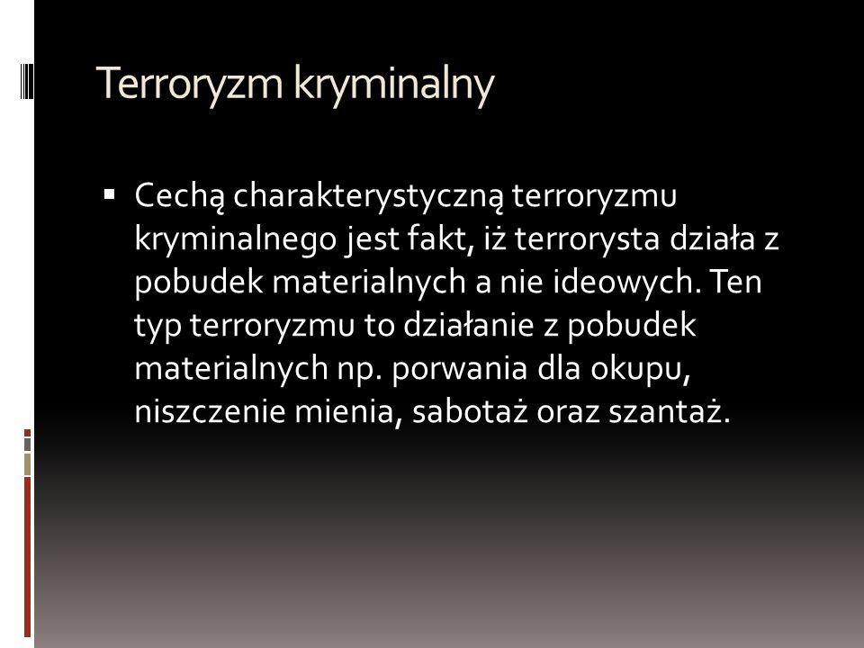 Terroryzm kryminalny  Cechą charakterystyczną terroryzmu kryminalnego jest fakt, iż terrorysta działa z pobudek materialnych a nie ideowych.