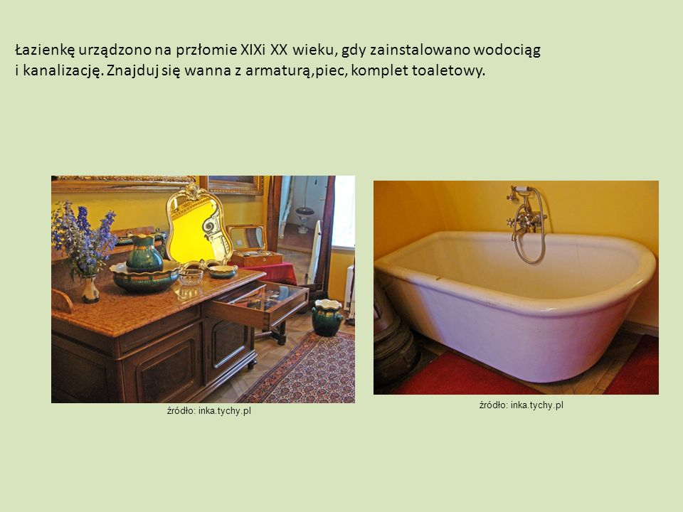Łazienkę urządzono na przłomie XIXi XX wieku, gdy zainstalowano wodociąg i kanalizację. Znajduj się wanna z armaturą,piec, komplet toaletowy. źródło: