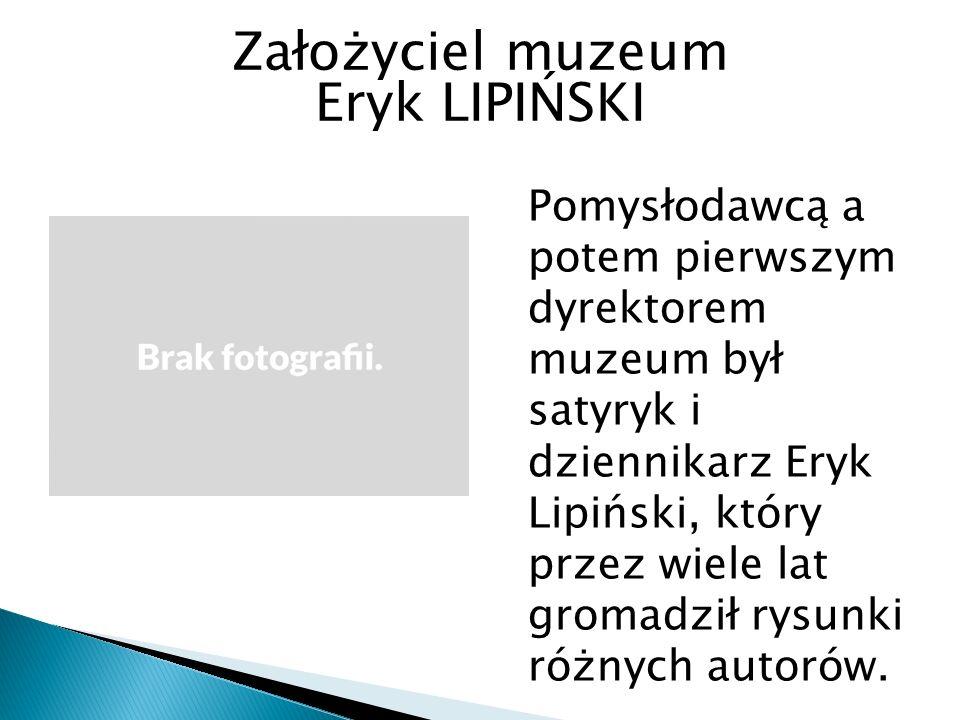 Założyciel muzeum Eryk LIPIŃSKI Pomysłodawcą a potem pierwszym dyrektorem muzeum był satyryk i dziennikarz Eryk Lipiński, który przez wiele lat gromadził rysunki różnych autorów.