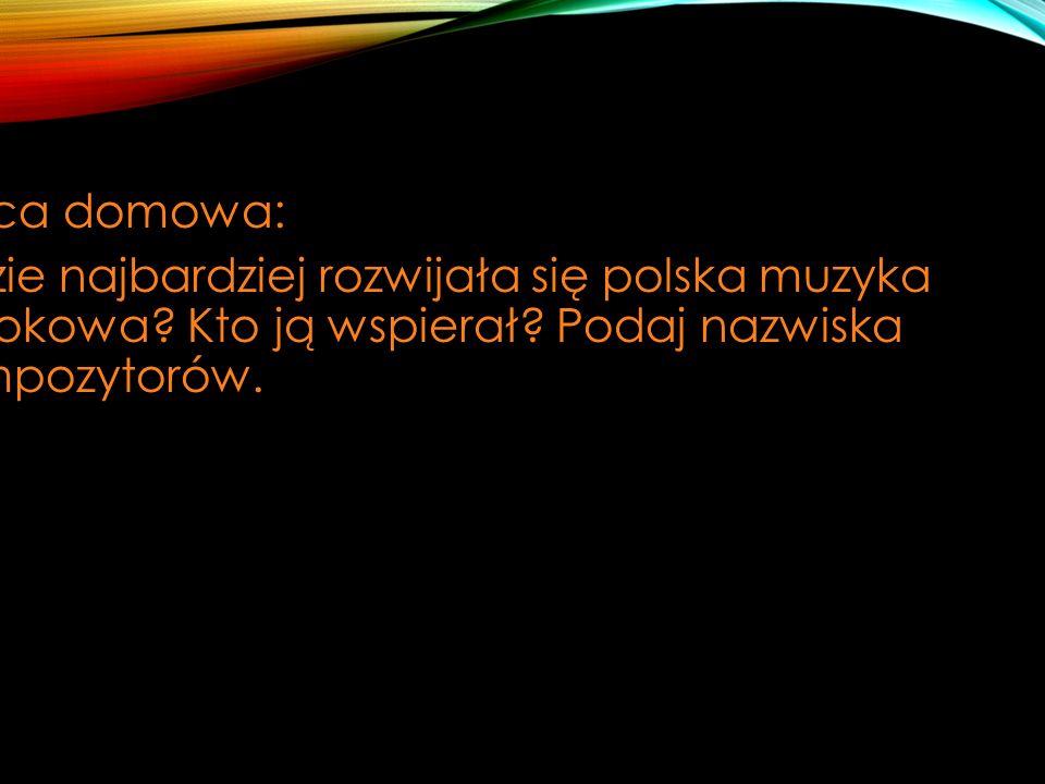 Praca domowa: Gdzie najbardziej rozwijała się polska muzyka barokowa? Kto ją wspierał? Podaj nazwiska kompozytorów.