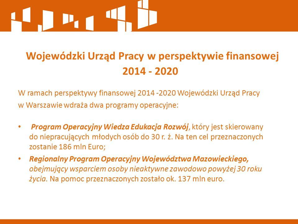 W ramach perspektywy finansowej 2014 -2020 Wojewódzki Urząd Pracy w Warszawie wdraża dwa programy operacyjne: Program Operacyjny Wiedza Edukacja Rozwój, który jest skierowany do niepracujących młodych osób do 30 r.