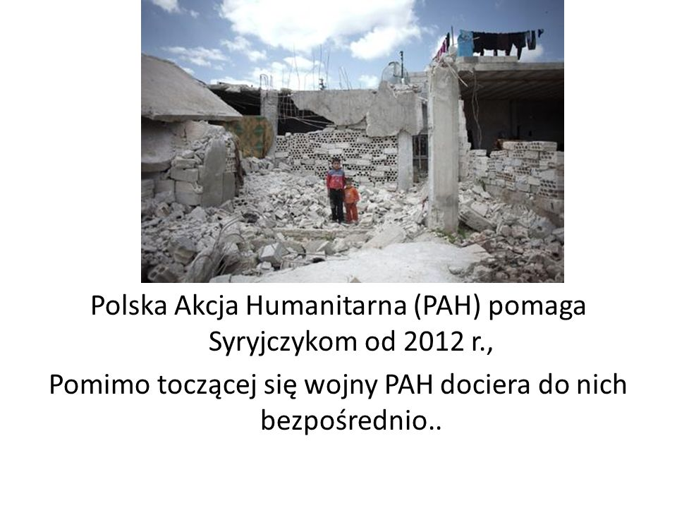 Polska Akcja Humanitarna (PAH) pomaga Syryjczykom od 2012 r., Pomimo toczącej się wojny PAH dociera do nich bezpośrednio..