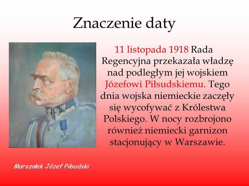 Znaczenie daty 11 listopada 1918 Rada Regencyjna przekazała władzę nad podległym jej wojskiem Józefowi Piłsudskiemu. Tego dnia wojska niemieckie zaczę
