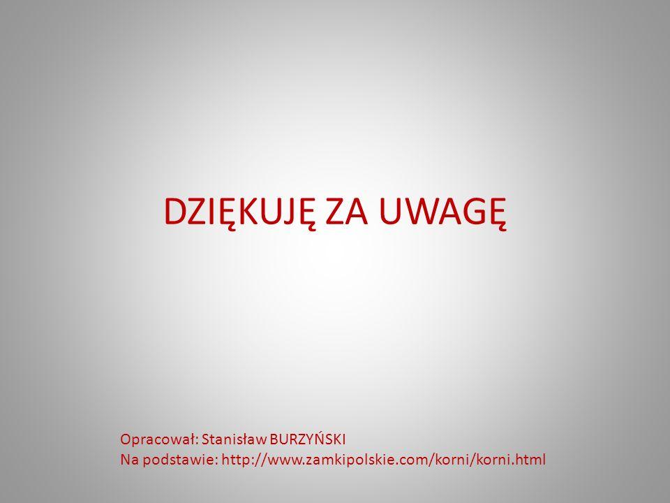 DZIĘKUJĘ ZA UWAGĘ Opracował: Stanisław BURZYŃSKI Na podstawie: http://www.zamkipolskie.com/korni/korni.html