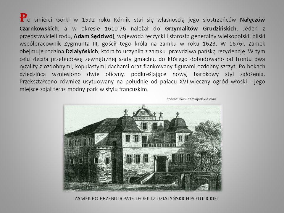 ZAMEK PO PRZEBUDOWIE TEOFILI Z DZIAŁYŃSKICH POTULICKIEJ P o śmierci Górki w 1592 roku Kórnik stał się własnością jego siostrzeńców Nałęczów Czarnkowskich, a w okresie 1610-76 należał do Grzymalitów Grudzińskich.
