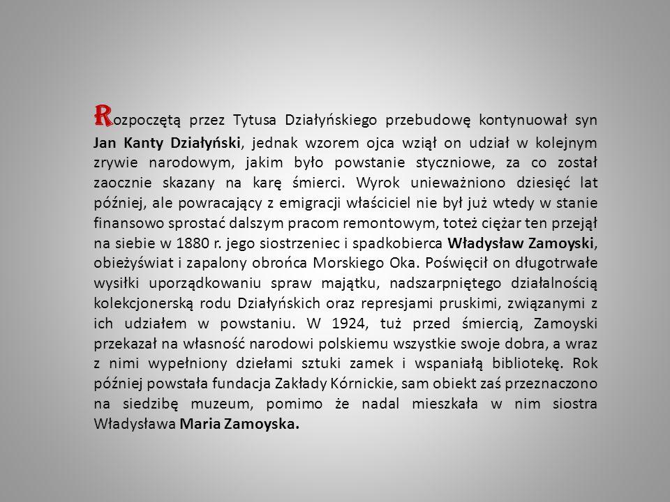 R ozpoczętą przez Tytusa Działyńskiego przebudowę kontynuował syn Jan Kanty Działyński, jednak wzorem ojca wziął on udział w kolejnym zrywie narodowym, jakim było powstanie styczniowe, za co został zaocznie skazany na karę śmierci.