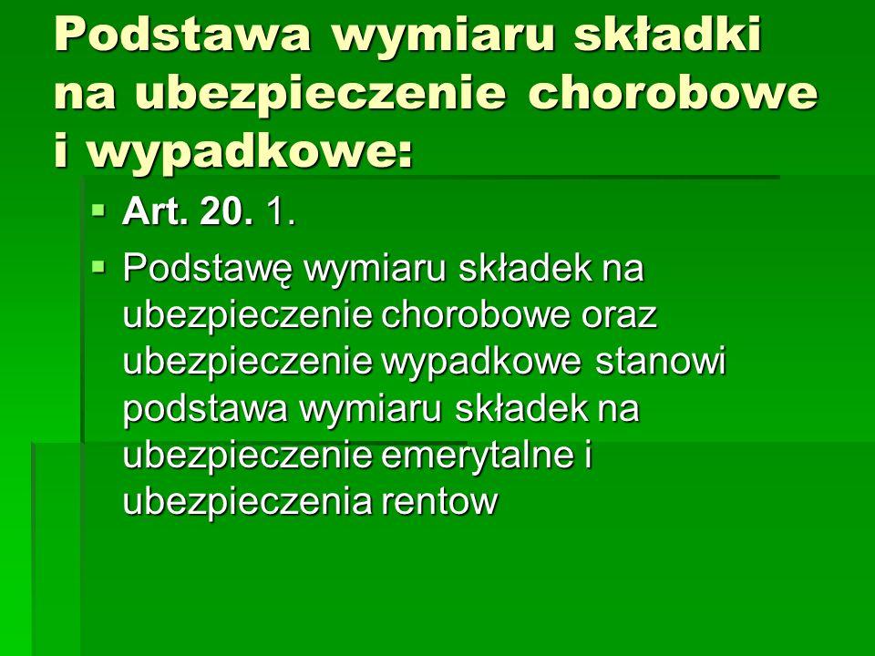 Podstawa wymiaru składki na ubezpieczenie chorobowe i wypadkowe:  Art. 20. 1.  Art. 20. 1.  Podstawę wymiaru składek na ubezpieczenie chorobowe ora