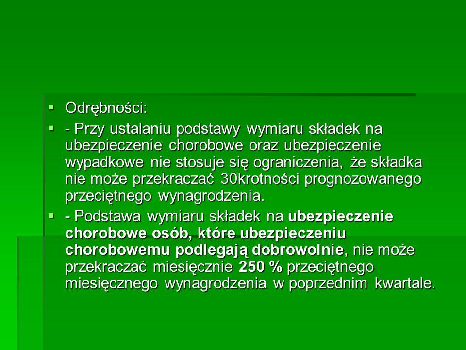  Odrębności:  - Przy ustalaniu podstawy wymiaru składek na ubezpieczenie chorobowe oraz ubezpieczenie wypadkowe nie stosuje się ograniczenia, że skł