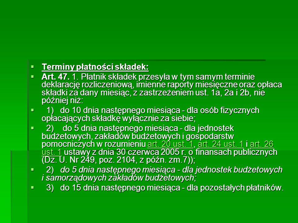  Terminy płatności składek:  Art. 47. 1. Płatnik składek przesyła w tym samym terminie deklarację rozliczeniową, imienne raporty miesięczne oraz opł