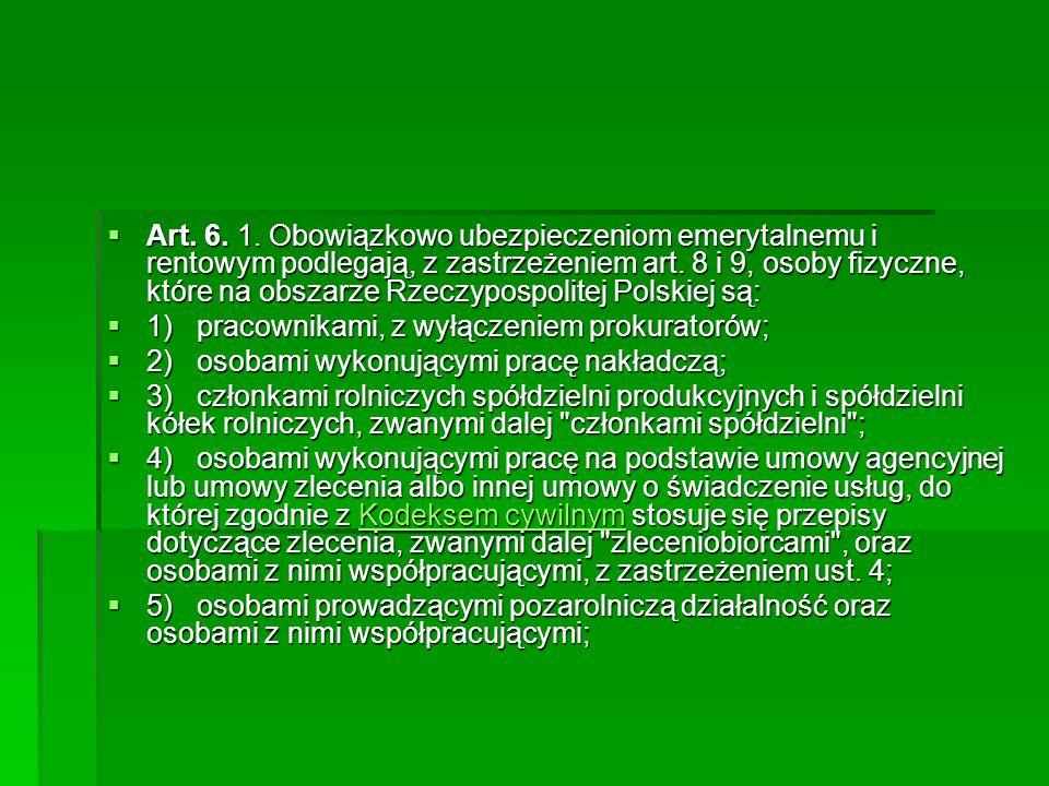  Art. 6. 1. Obowiązkowo ubezpieczeniom emerytalnemu i rentowym podlegają, z zastrzeżeniem art. 8 i 9, osoby fizyczne, które na obszarze Rzeczypospoli