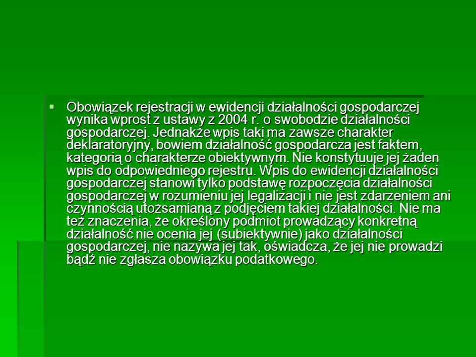 Obowiązek rejestracji w ewidencji działalności gospodarczej wynika wprost z ustawy z 2004 r. o swobodzie działalności gospodarczej. Jednakże wpis ta