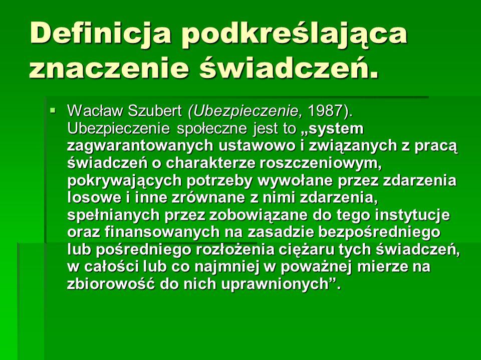 """Definicja podkreślająca znaczenie świadczeń.  Wacław Szubert (Ubezpieczenie, 1987). Ubezpieczenie społeczne jest to """"system zagwarantowanych ustawowo"""