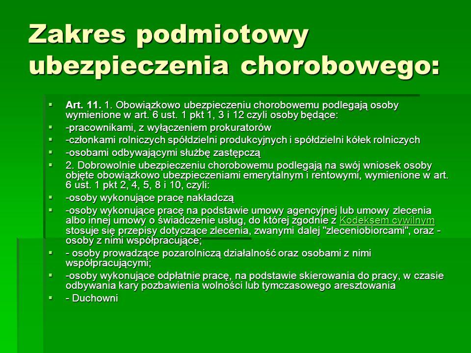 Zakres podmiotowy ubezpieczenia chorobowego:  Art. 11. 1. Obowiązkowo ubezpieczeniu chorobowemu podlegają osoby wymienione w art. 6 ust. 1 pkt 1, 3 i