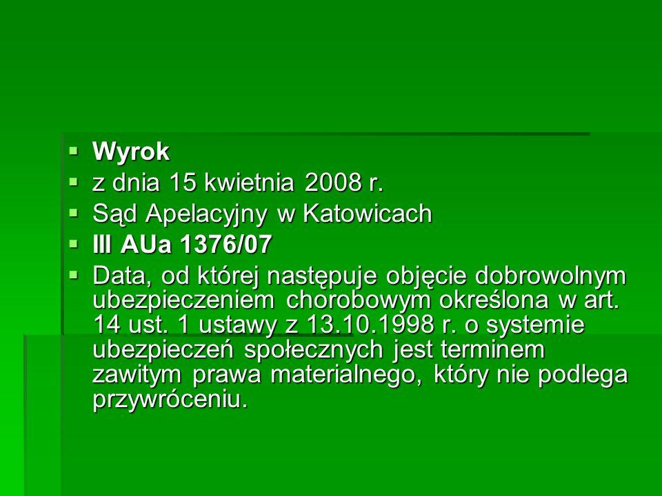  Wyrok  z dnia 15 kwietnia 2008 r.  Sąd Apelacyjny w Katowicach  III AUa 1376/07  Data, od której następuje objęcie dobrowolnym ubezpieczeniem ch