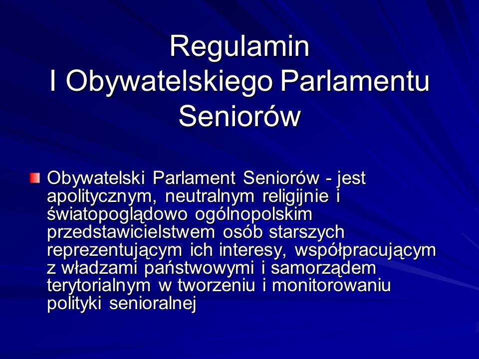 Regulamin I Obywatelskiego Parlamentu Seniorów Obywatelski Parlament Seniorów - jest apolitycznym, neutralnym religijnie i światopoglądowo ogólnopolskim przedstawicielstwem osób starszych reprezentującym ich interesy, współpracującym z władzami państwowymi i samorządem terytorialnym w tworzeniu i monitorowaniu polityki senioralnej