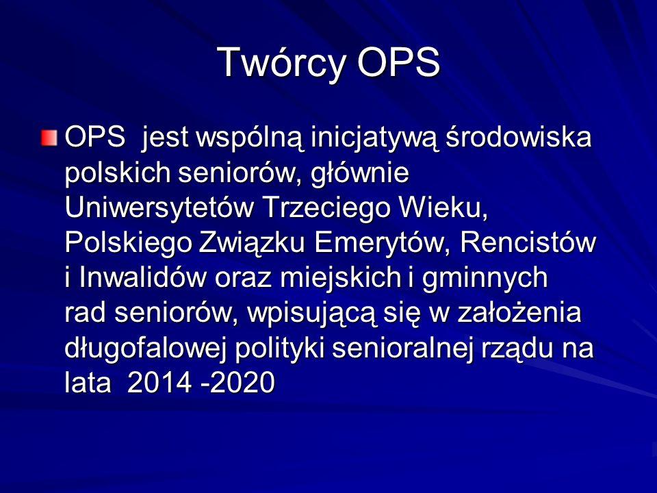 Twórcy OPS OPS jest wspólną inicjatywą środowiska polskich seniorów, głównie Uniwersytetów Trzeciego Wieku, Polskiego Związku Emerytów, Rencistów i Inwalidów oraz miejskich i gminnych rad seniorów, wpisującą się w założenia długofalowej polityki senioralnej rządu na lata 2014 -2020