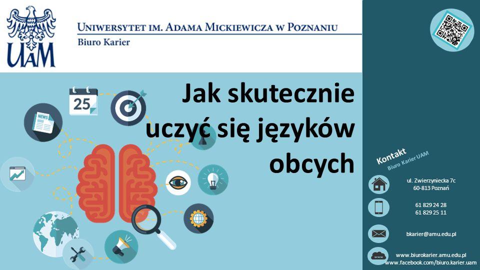 Jak skutecznie uczyć się języków obcych Kontakt Biuro Karier UAM ul. Zwierzyniecka 7c 60-813 Poznań 61 829 24 28 61 829 25 11 bkarier@amu.edu.pl www.b