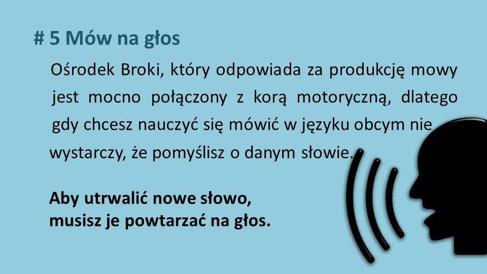 # 5 Mów na głos Ośrodek Broki, który odpowiada za produkcję mowy jest mocno połączony z korą motoryczną, dlatego gdy chcesz nauczyć się mówić w języku