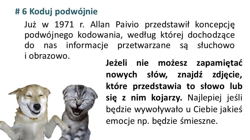 # 6 Koduj podwójnie Już w 1971 r. Allan Paivio przedstawił koncepcję podwójnego kodowania, według której dochodzące do nas informacje przetwarzane są