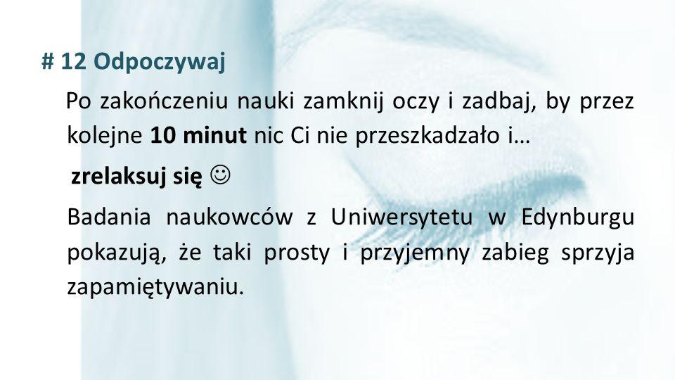 # 12 Odpoczywaj Po zakończeniu nauki zamknij oczy i zadbaj, by przez kolejne 10 minut nic Ci nie przeszkadzało i… zrelaksuj się Badania naukowców z Un