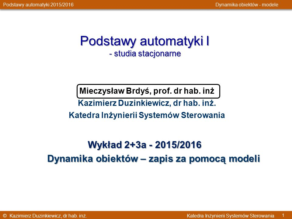 © Kazimierz Duzinkiewicz, dr hab. inż. Katedra Inżynierii Systemów Sterowania Podstawy automatyki 2015/2016 Dynamika obiektów - modele 1 Podstawy auto