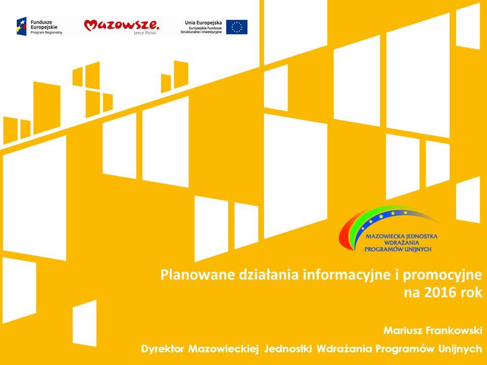 Planowane działania informacyjne i promocyjne na 2016 rok Mariusz Frankowski Dyrektor Mazowieckiej Jednostki Wdrażania Programów Unijnych