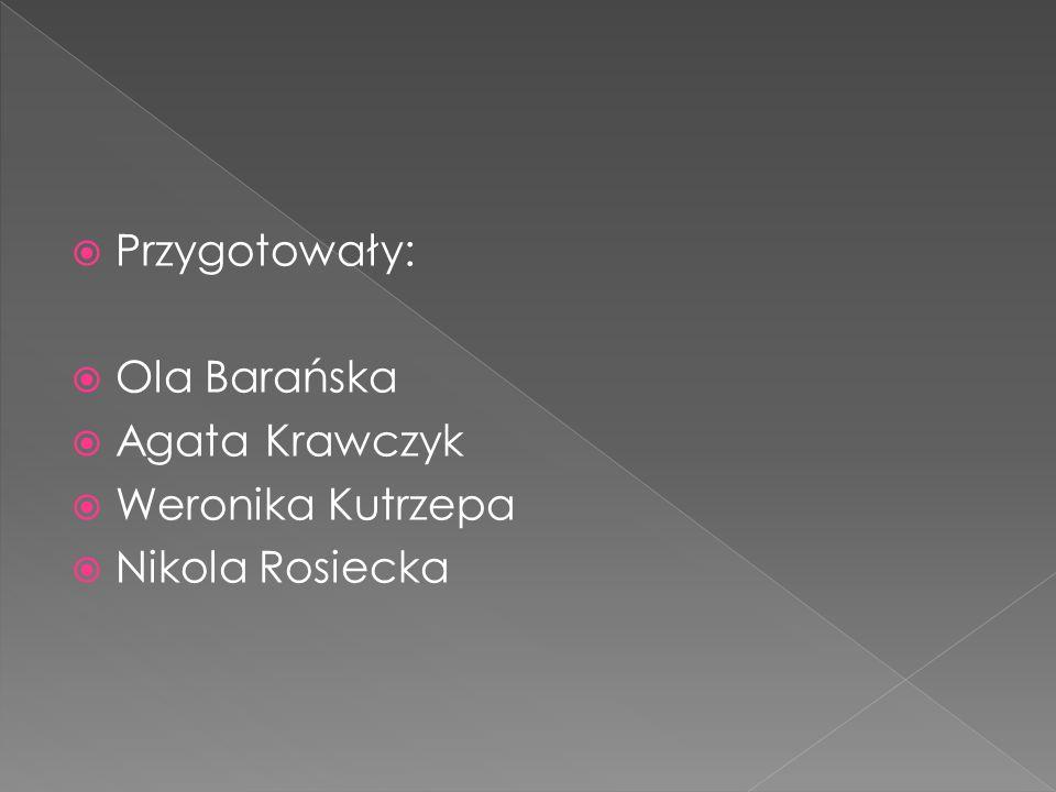  Przygotowały:  Ola Barańska  Agata Krawczyk  Weronika Kutrzepa  Nikola Rosiecka