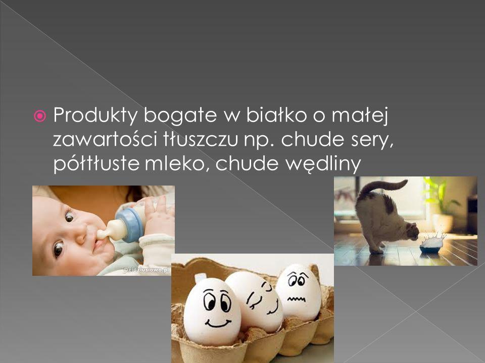  Produkty bogate w białko o małej zawartości tłuszczu np. chude sery, półtłuste mleko, chude wędliny