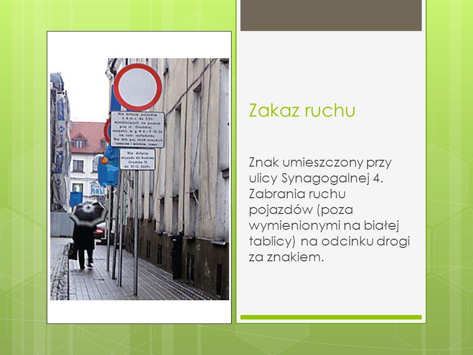 Zakaz ruchu Znak umieszczony przy ulicy Synagogalnej 4. Zabrania ruchu pojazdów (poza wymienionymi na białej tablicy) na odcinku drogi za znakiem.
