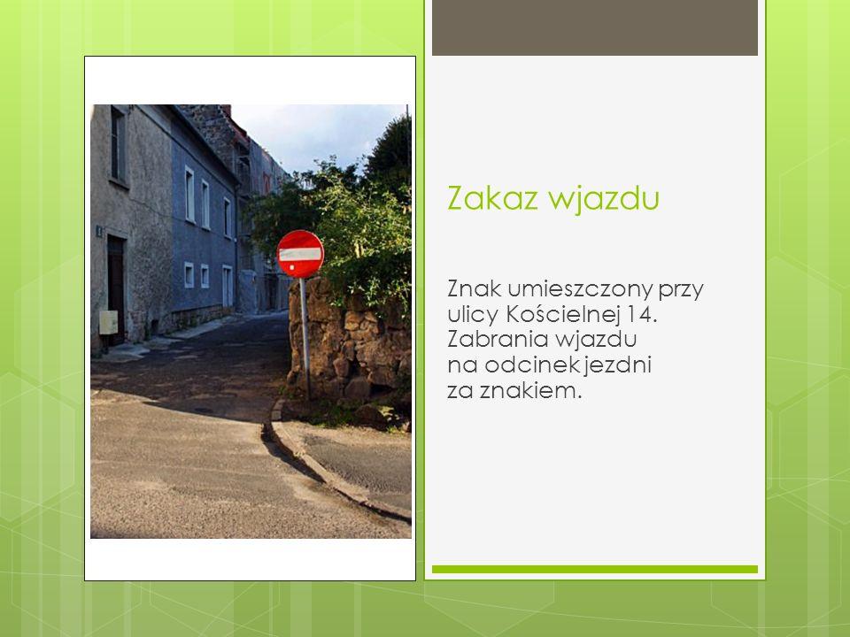 Zakaz wjazdu Znak umieszczony przy ulicy Kościelnej 14. Zabrania wjazdu na odcinek jezdni za znakiem.