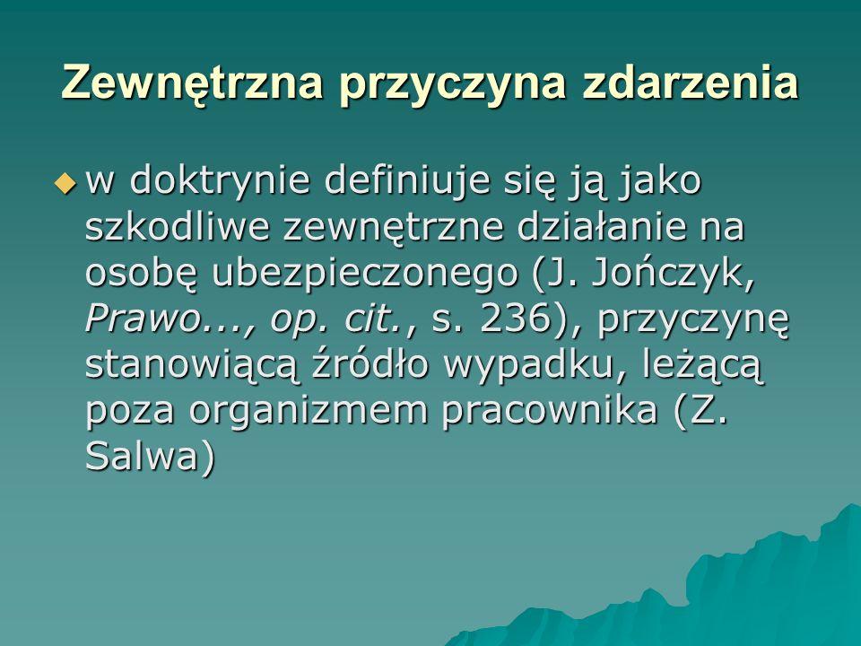 Zewnętrzna przyczyna zdarzenia  w doktrynie definiuje się ją jako szkodliwe zewnętrzne działanie na osobę ubezpieczonego (J. Jończyk, Prawo..., op. c
