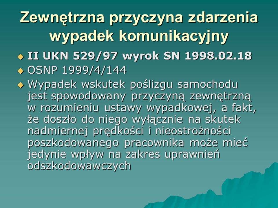Zewnętrzna przyczyna zdarzenia wypadek komunikacyjny  II UKN 529/97 wyrok SN 1998.02.18  OSNP 1999/4/144  Wypadek wskutek poślizgu samochodu jest s