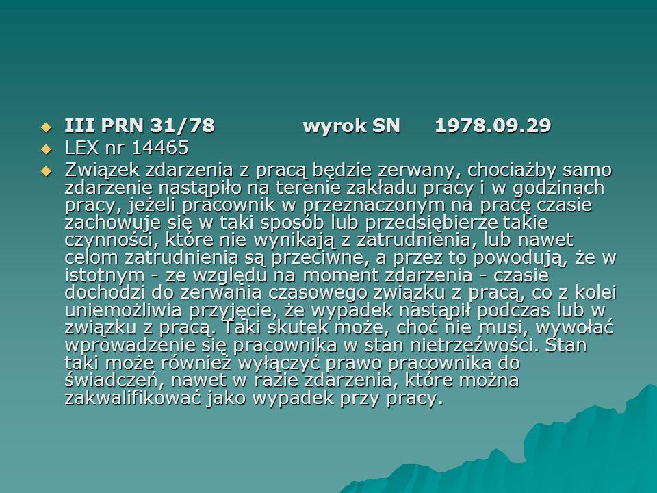  III PRN 31/78wyrok SN1978.09.29  LEX nr 14465  Związek zdarzenia z pracą będzie zerwany, chociażby samo zdarzenie nastąpiło na terenie zakładu pra
