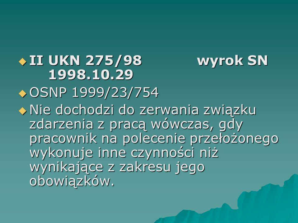  II UKN 275/98wyrok SN 1998.10.29  OSNP 1999/23/754  Nie dochodzi do zerwania związku zdarzenia z pracą wówczas, gdy pracownik na polecenie przełoż