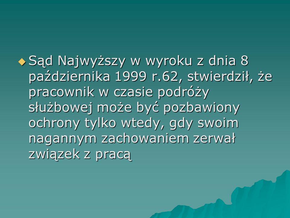  Sąd Najwyższy w wyroku z dnia 8 października 1999 r.62, stwierdził, że pracownik w czasie podróży służbowej może być pozbawiony ochrony tylko wtedy,