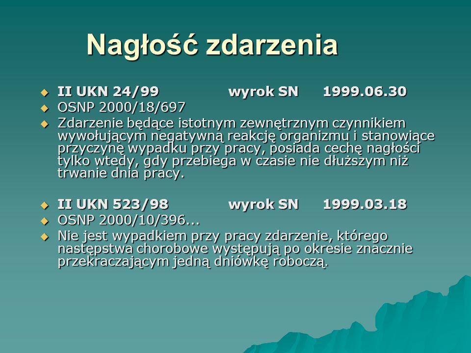 Nagłość zdarzenia  II UKN 24/99wyrok SN1999.06.30  OSNP 2000/18/697  Zdarzenie będące istotnym zewnętrznym czynnikiem wywołującym negatywną reakcję