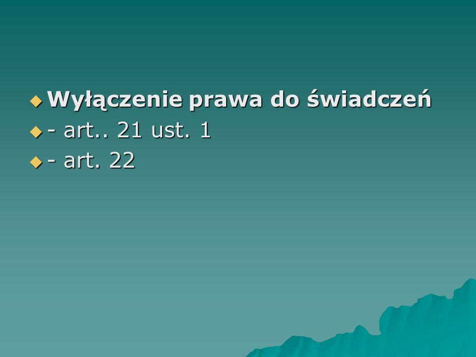  Wyłączenie prawa do świadczeń  - art.. 21 ust. 1  - art. 22