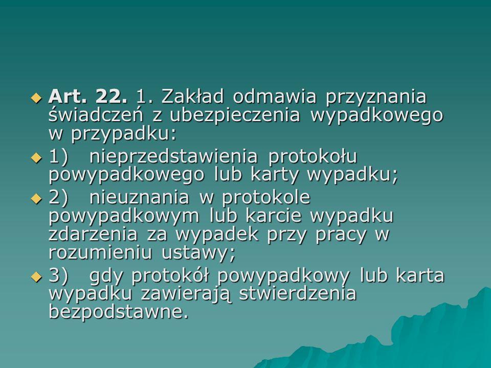 Art. 22. 1. Zakład odmawia przyznania świadczeń z ubezpieczenia wypadkowego w przypadku:  1) nieprzedstawienia protokołu powypadkowego lub karty wy
