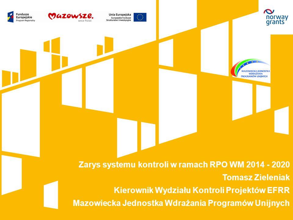 Zarys systemu kontroli w ramach RPO WM 2014 - 2020 Tomasz Zieleniak Kierownik Wydziału Kontroli Projektów EFRR Mazowiecka Jednostka Wdrażania Programów Unijnych