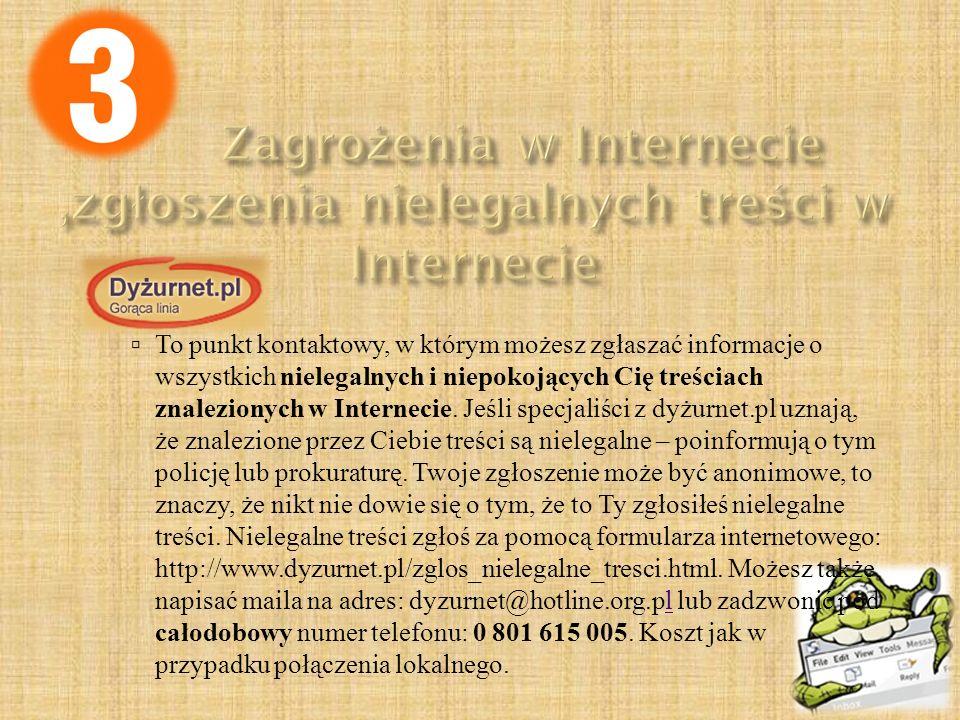 Dyżurnet.pl  To punkt kontaktowy, w którym możesz zgłaszać informacje o wszystkich nielegalnych i niepokojących Cię treściach znalezionych w Internec