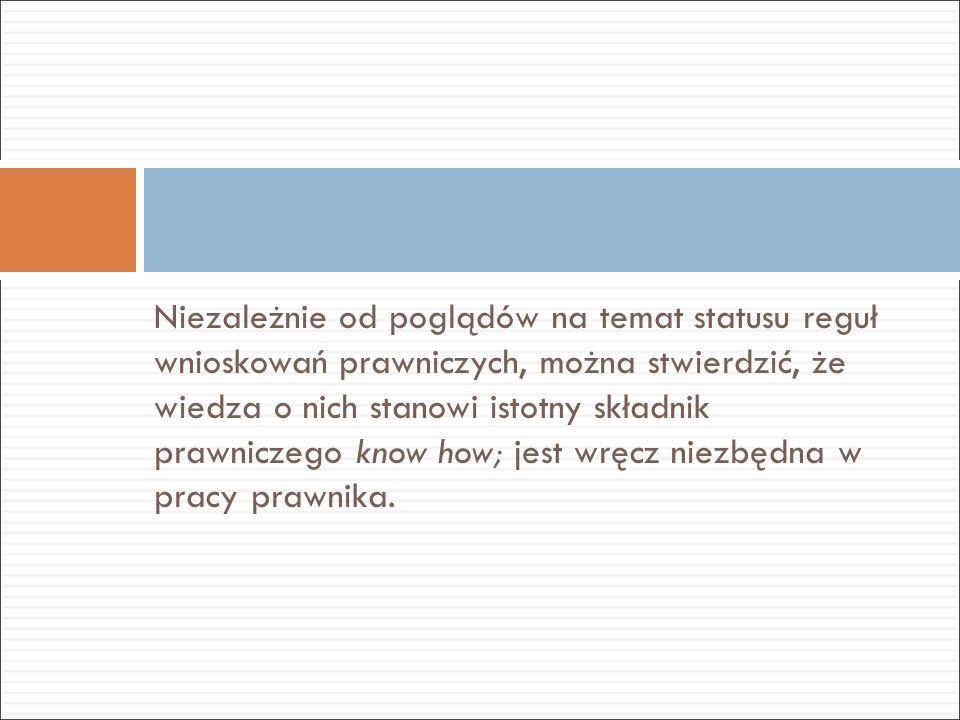 Niezależnie od poglądów na temat statusu reguł wnioskowań prawniczych, można stwierdzić, że wiedza o nich stanowi istotny składnik prawniczego know ho