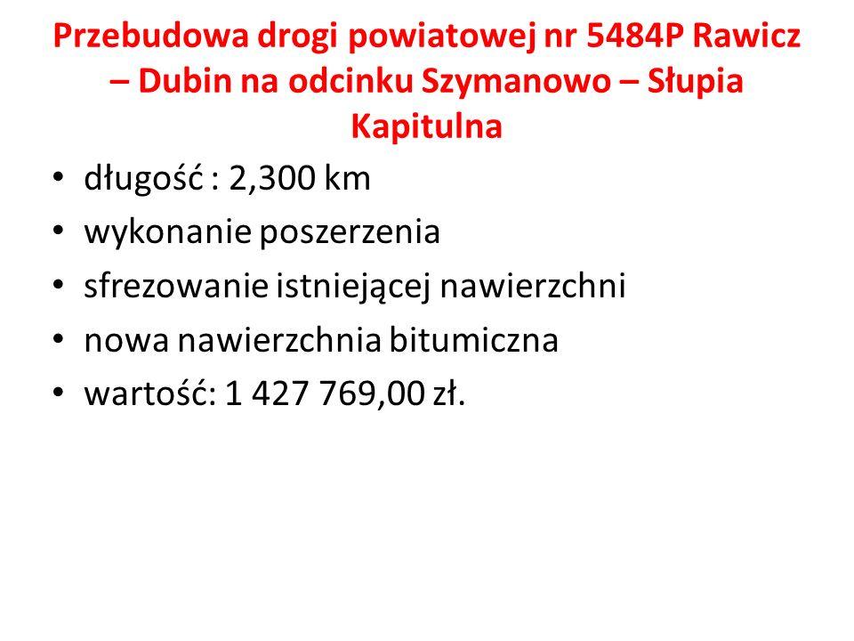 Przebudowa drogi powiatowej nr 5484P Rawicz – Dubin na odcinku Szymanowo – Słupia Kapitulna długość : 2,300 km wykonanie poszerzenia sfrezowanie istniejącej nawierzchni nowa nawierzchnia bitumiczna wartość: 1 427 769,00 zł.