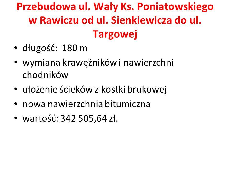 Przebudowa ul. Wały Ks. Poniatowskiego w Rawiczu od ul. Sienkiewicza do ul. Targowej długość: 180 m wymiana krawężników i nawierzchni chodników ułożen