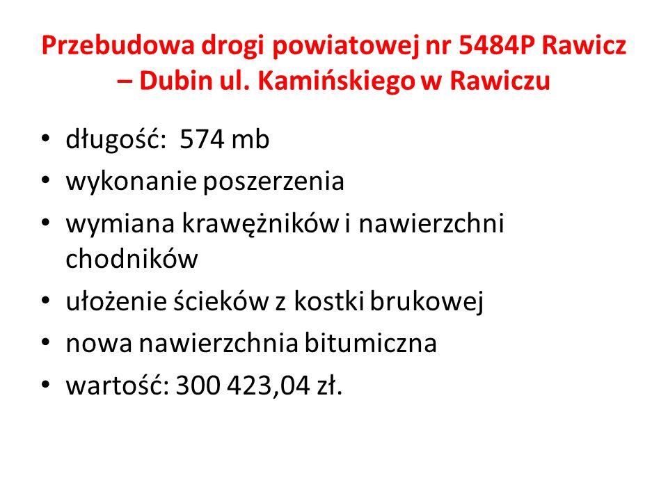 Przebudowa drogi powiatowej nr 5484P Rawicz – Dubin ul. Kamińskiego w Rawiczu długość: 574 mb wykonanie poszerzenia wymiana krawężników i nawierzchni