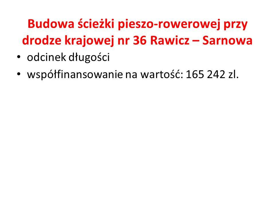 Budowa ścieżki pieszo-rowerowej przy drodze krajowej nr 36 Rawicz – Sarnowa odcinek długości współfinansowanie na wartość: 165 242 zl.