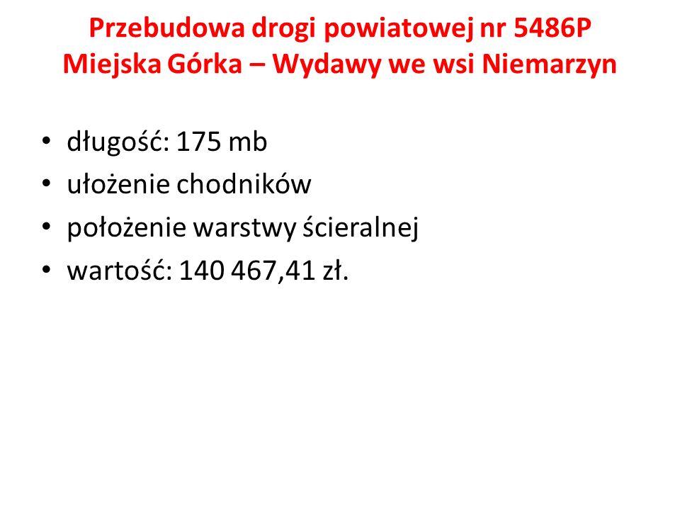 Przebudowa drogi powiatowej nr 5486P Miejska Górka – Wydawy we wsi Niemarzyn długość: 175 mb ułożenie chodników położenie warstwy ścieralnej wartość: 140 467,41 zł.