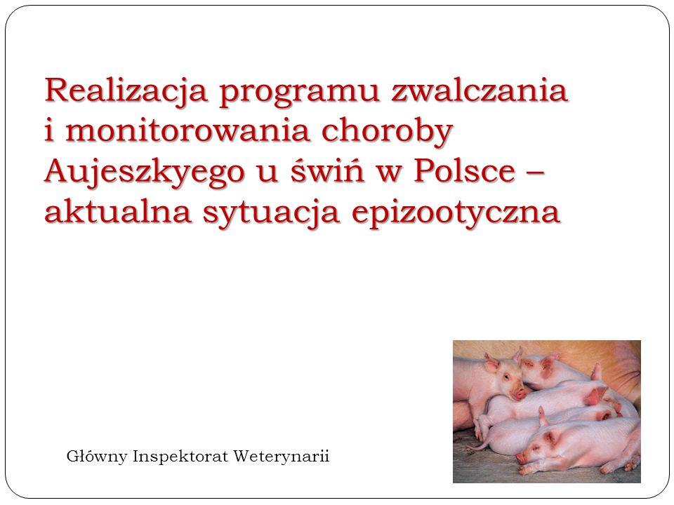 Realizacja programu zwalczania i monitorowania choroby Aujeszkyego u świń w Polsce – aktualna sytuacja epizootyczna Główny Inspektorat Weterynarii