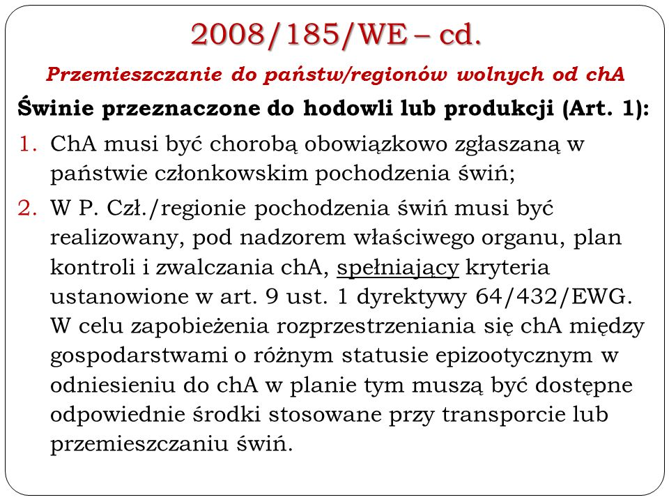 2008/185/WE – cd. Przemieszczanie do państw/regionów wolnych od chA Świnie przeznaczone do hodowli lub produkcji (Art. 1): 1.ChA musi być chorobą obow