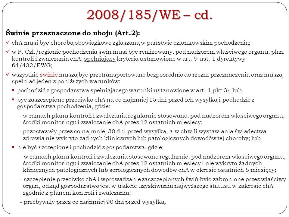 2008/185/WE – cd. Świnie przeznaczone do uboju (Art.2): chA musi być chorobą obowiązkowo zgłaszaną w państwie członkowskim pochodzenia; w P. Czł./regi