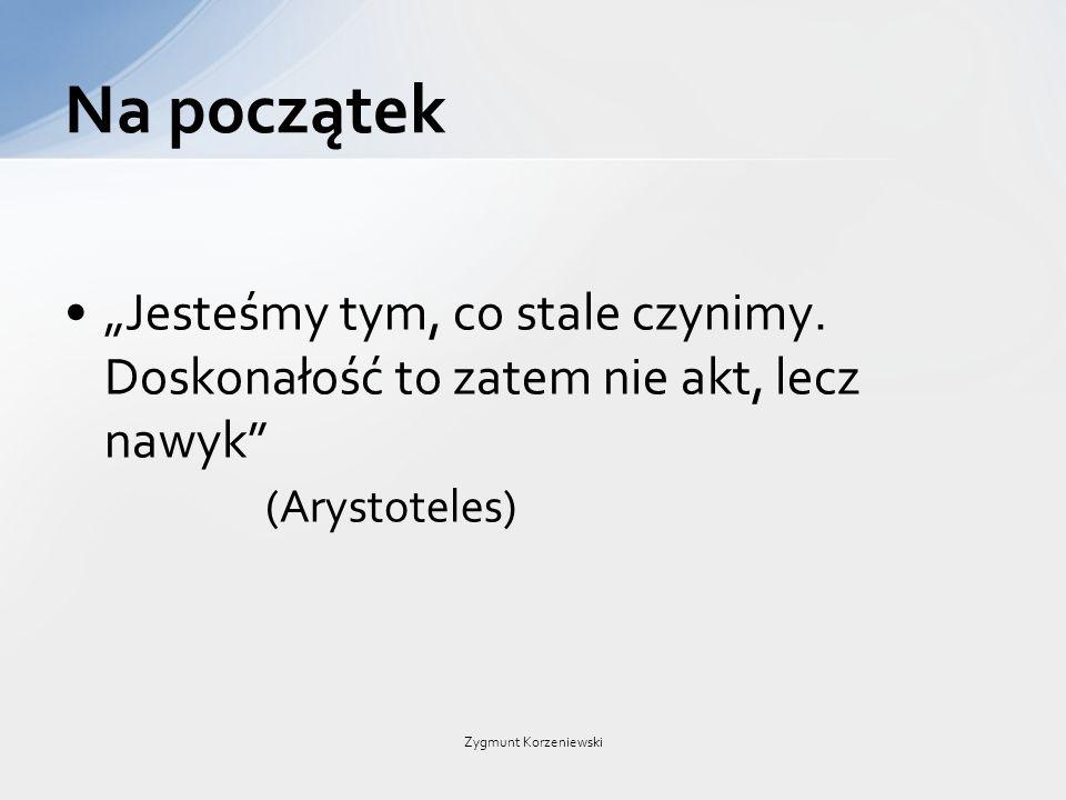 """""""Jesteśmy tym, co stale czynimy. Doskonałość to zatem nie akt, lecz nawyk"""" (Arystoteles) Na początek Zygmunt Korzeniewski"""